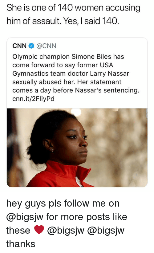 cnn.com, Doctor, and Gymnastics: She is one of 140 women accusing  him of assault. Yes, I said 140.  CNN @CNN  Olympic champion Simone Biles has  come forward to say former USA  Gymnastics team doctor Larry Nassar  sexually abused her. Her statement  comes a day before Nassar's sentencing.  cnn.it/2FliyPd hey guys pls follow me on @bigsjw for more posts like these ❤️ @bigsjw @bigsjw thanks