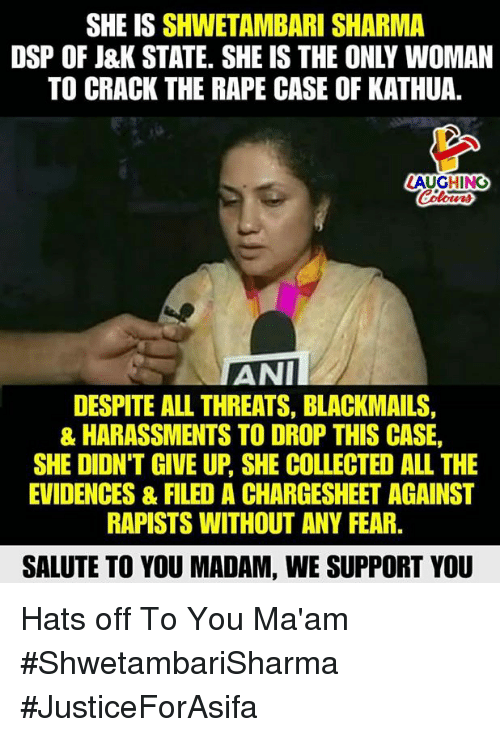 Salute To You: SHE IS SHWETAMBARI SHARMA  DSP OF J&K STATE. SHE IS THE ONLY WOMAN  TO CRACK THE RAPE CASE OF KATHUA.  AUGHING  Colours  ANII  DESPITE ALL THREATS, BLACKMAILS  & HARASSMENTS TO DROP THIS CASE,  SHE DIDN'T GIVE UP, SHE COLLECTED ALL THE  EVIDENCES& FILED A CHARGESHEET AGAINST  RAPISTS WITHOUT ANY FEAR.  SALUTE TO YOU MADAM, WE SUPPORT YOU Hats off To You Ma'am #ShwetambariSharma  #JusticeForAsifa