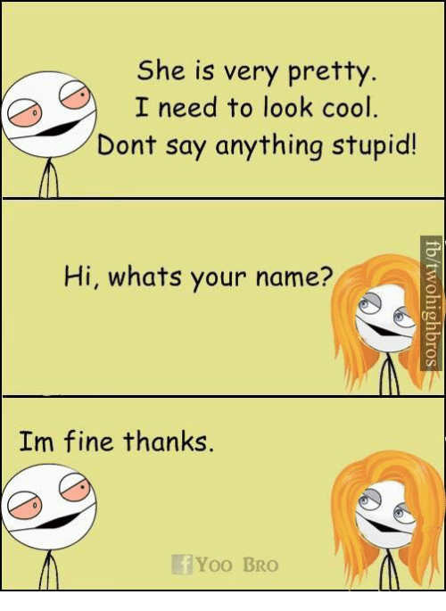 Yoo Bro: She is very pretty  I need to look cool  Dont say anything stupid!  Hi, whats your name?  Im fine thanks  Yoo BRO