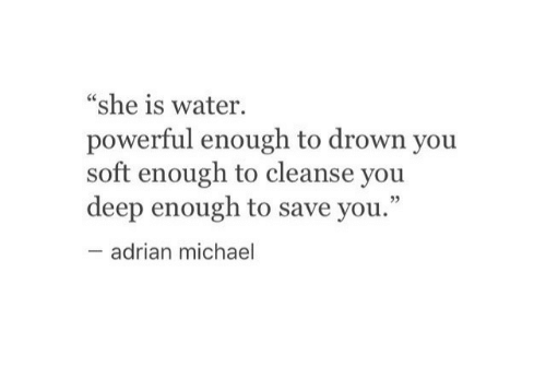 """Michael, Water, and Powerful: """"she is water.  powerful enough to drown you  soft enough to cleanse you  deep enough to save you.""""  adrian michael"""