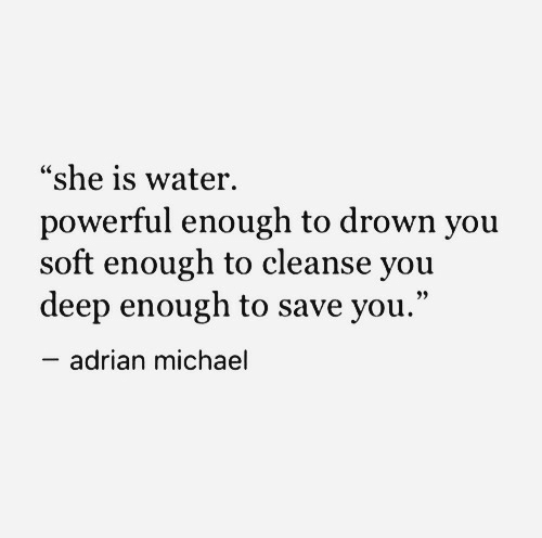 "adrian: ""she is water.  powerful enough to drown you  soft enough to cleanse you  deep enough to save you.""  adrian michael"
