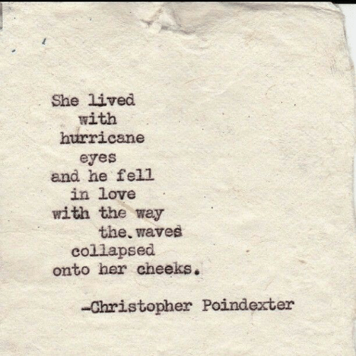 Waves: She lived  with  hurricane  eyes  and he fell  in love  with the way  the, waves  collapsed  onto her cheeks.  -Christopher Poindexter