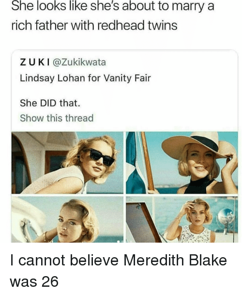 Vanity: She looks like she's about to marry a  rich father with redhead twins  ZUKI@Zukikwata  Lindsay Lohan for Vanity Fair  She DID that  Show this thread I cannot believe Meredith Blake was 26