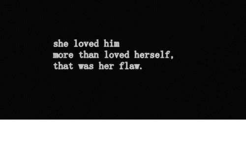 flaw: she loved him  more than loved herself,  that was her flaw.