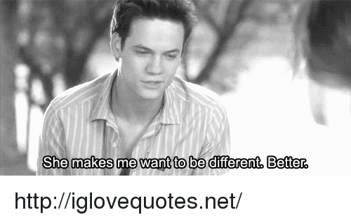 Http, Net, and She: She makes me want to be diferent, Better http://iglovequotes.net/