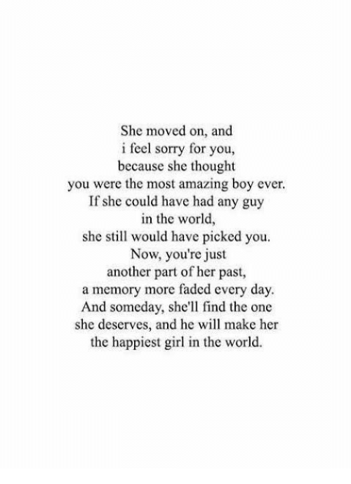 Sorry, Faded, and Girl: She moved on, and  i feel sorry for you,  because she thought  you were the most amazing boy ever  If she could have had any guy  in the world,  she still would have picked you.  Now, you're just  another part of her past,  a memory more faded every day.  And someday, she'll find the one  she deserves, and he will make her  the happiest girl in the world.
