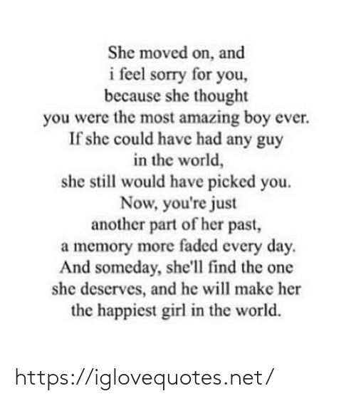 He Will: She moved on, and  i feel sorry for you,  because she thought  you were the most amazing boy ever.  If she could have had any guy  in the world,  she still would have picked you.  Now, you're just  another part of her past,  a memory more faded every day.  And someday, she'll find the one  she deserves, and he will make her  the happiest girl in the world. https://iglovequotes.net/