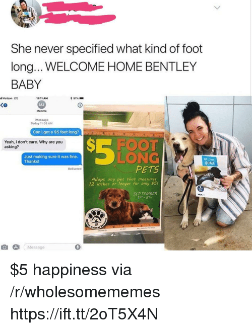 Bentley: She never specified what kind of foot  long.. WELCOME HOME BENTLEY  BABY  l Verizon LTE  * 91%-  11:11 AM  MJ  Mamma  Ke  iMessage  Today 11:09 AM  Can I get a $5 foot long?  Yeah, i don't care. Why are you  asking?  FOO  Just making sure it was fine  Thanks!  LONG  HOME  PETS  Delivered  Adopt any pet that measures  12 inches or longer for only $5!  SEPTEMBER  1ST- 8TH  Message  0 $5 happiness via /r/wholesomememes https://ift.tt/2oT5X4N