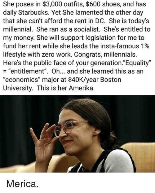 """Boston University: She poses in $3,000 outfits, $600 shoes, and has  daily Starbucks. Yet She lamented the other day  that she can't afford the rent in DC. She is today's  millennial. She ran as a socialist. She's entitled to  my money. She will support legislation for me to  fund her rent while she leads the insta-famous 1%  lifestyle with zero work. Congrats, millennials.  Here's the public face of your generation.""""Equality""""  - """"entitlement"""". Oh....and she learned this as an  """"economics"""" major at $40K/year Boston  University. This is her Amerika. Merica."""