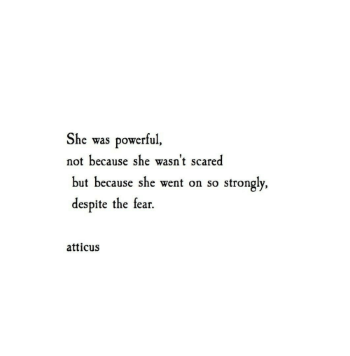 Strongly: She  powerful,  was  not because she wasn't scared  but because she went on so  strongly,  despite the fear  atticus