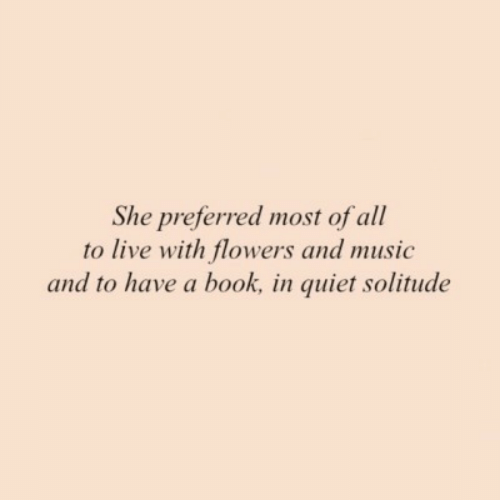 Music, Book, and Flowers: She preferred most of all  to live with flowers and music  and to have a book, in quiet solitude