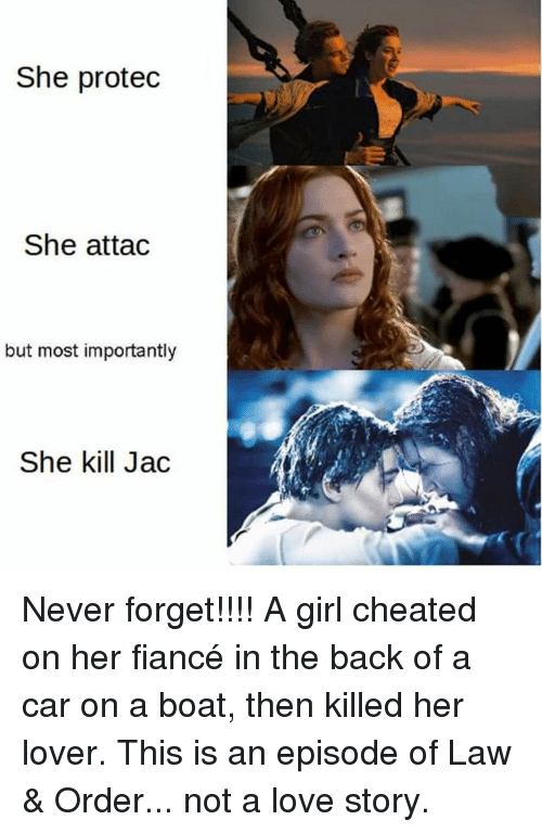 forgeted: She protec  She attac  but most importantly  She kill Jac Never forget!!!! A girl cheated on her fiancé in the back of a car on a boat, then killed her lover. This is an episode of Law & Order... not a love story.