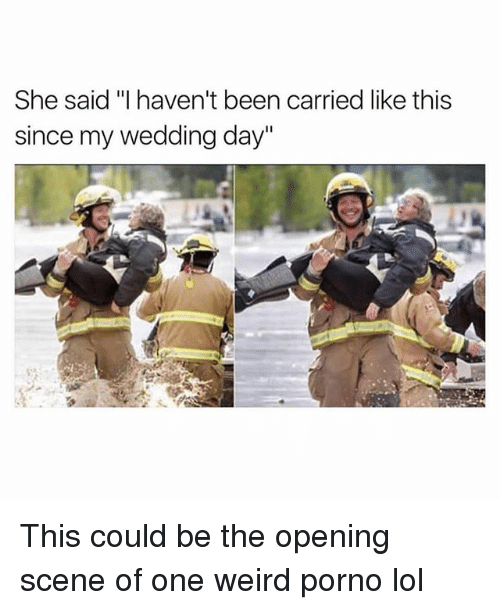 """Pornoes: She said """"I haven't been carried like this  since my wedding day"""" This could be the opening scene of one weird porno lol"""