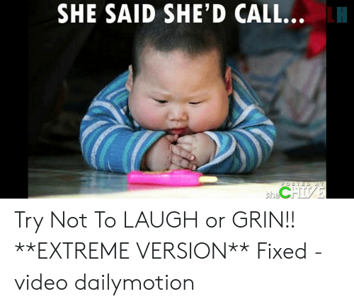 Or Grin: SHE SAID SHE'D CALL...  POSTED T  hCHISE Try Not To LAUGH or GRIN!! **EXTREME VERSION** Fixed - video dailymotion