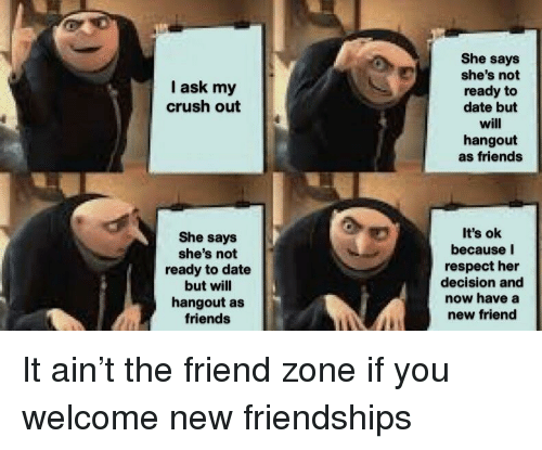 The Friend Zone: She says  she's not  ready to  date but  will  hangout  as friends  I ask my  crush out  She says  she's not  ready to date  but will  hangout as  friends  It's ok  because I  respect her  decision and  now have a  new friend It ain't the friend zone if you welcome new friendships
