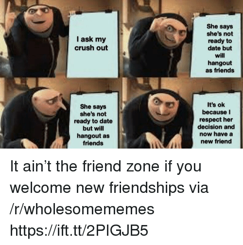 The Friend Zone: She says  she's not  ready to  date but  will  hangout  as friends  I ask my  crush out  She says  she's not  ready to date  but will  hangout as  friends  It's ok  because I  respect her  decision and  now have a  new friend It ain't the friend zone if you welcome new friendships via /r/wholesomememes https://ift.tt/2PIGJB5