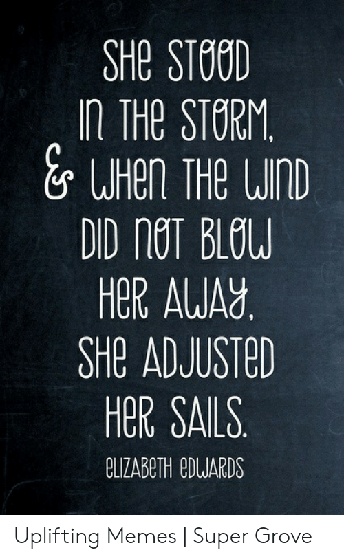 Uplifting Memes: SHE STOOD  In THe STERM  HOR ALUAY  SHe ADJUSTeD  HER SAILS  CLIZABeTH eDUARDS Uplifting Memes | Super Grove