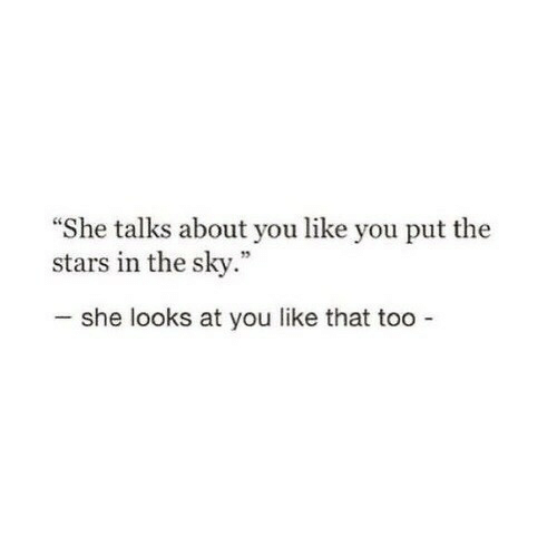 "Stars, Sky, and She: She talks about you like you put the  stars in the sky.""  she looks at you like that too"