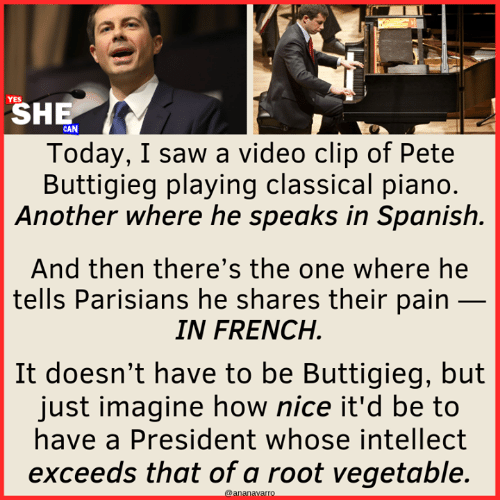 video clip: SHE  Today, I saw a video clip of Pete  Buttigieg playing classical piano  Another where he speaks in Spanish.  And then there's the one where he  tells Parisians he shares their pain _  IN FRENCH  It doesn't have to be Buttigieg, but  just imagine how nice it'd be to  have a President whose intellect  exceeds that of a root vegetable