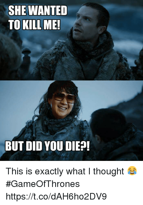 What I Thought: SHE WANTED  TO KILL ME!  BUT DID YOU DIEP! This is exactly what I thought 😂 #GameOfThrones https://t.co/dAH6ho2DV9