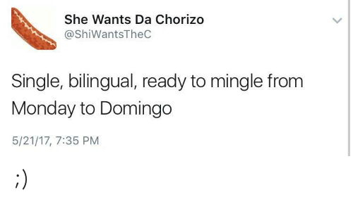 ready to mingle: She Wants Da Chorizo  @ShiWantsTheC  Single, bilingual, ready to mingle from  Monday to Domingo  5/21/17, 7:35 PM ;)