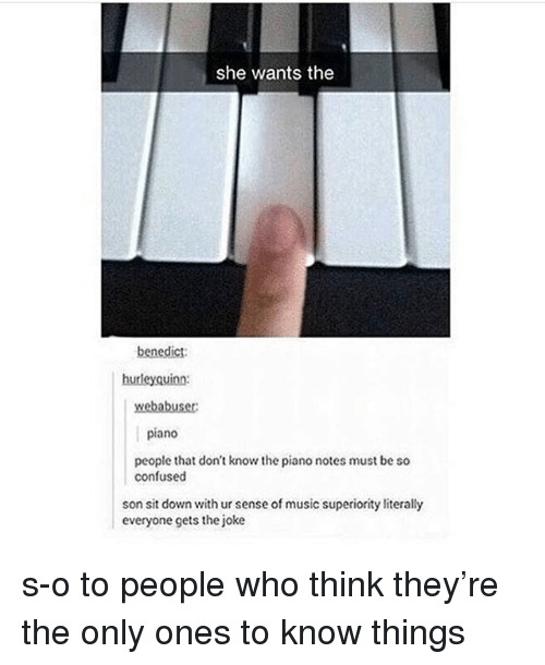 Confused, Music, and Piano: she wants the  benedict:  hurleyquinn  webabuser  piano  people that don't know the piano notes must be so  confused  son sit down with ur sense of music superiority literally  everyone gets the joke s-o to people who think they're the only ones to know things