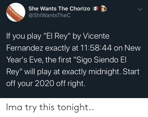 """Fernandez: She Wants The Chorizo I  @ShIWantsTheC  If you play """"El Rey"""" by Vicente  Fernandez exactly at 11:58:44 on New  Year's Eve, the first """"Sigo Siendo El  Rey"""" will play at exactly midnight. Start  off your 2020 off right. Ima try this tonight.."""