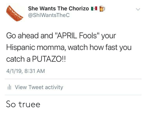 """April Fools: She Wants The Chorizo  @ShIWantsTheC  Go ahead and """"APRIL Fools"""" your  Hispanic momma, watch how fast you  catch a PUTAZO!!  4/1/19, 8:31 AM  li View Tweet activity So truee"""