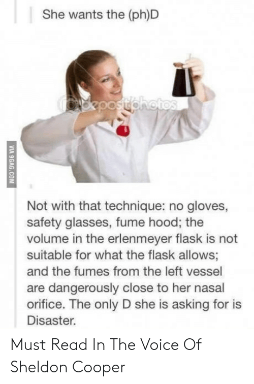 The Voice, Glasses, and Voice: She wants the (ph)D  Not with that technique: no gloves,  safety glasses, fume hood; the  volume in the erlenmeyer flask is not  suitable for what the flask allows  and the fumes from the left vessel  are dangerously close to her nasal  orifice. The only D she is asking for is  Disaster. Must Read In The Voice Of Sheldon Cooper