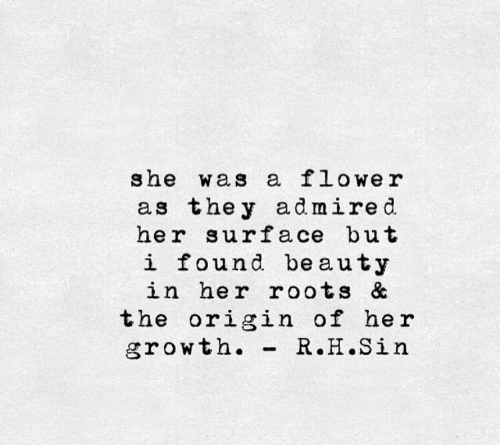 Her, Roots, and Surface: she was a flowe r  as the y admired.  her surface but  i found beauty  in her roots &  the origin of her  growth. -R.H.Sin