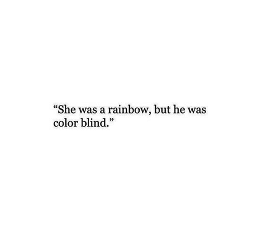 "color blind: ""She was a rainbow, but he was  color blind."""