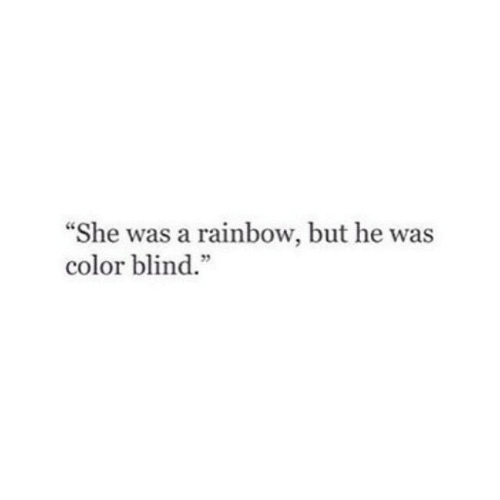 "color blind: ""She was a rainbow, but he was  color blind.""  5"
