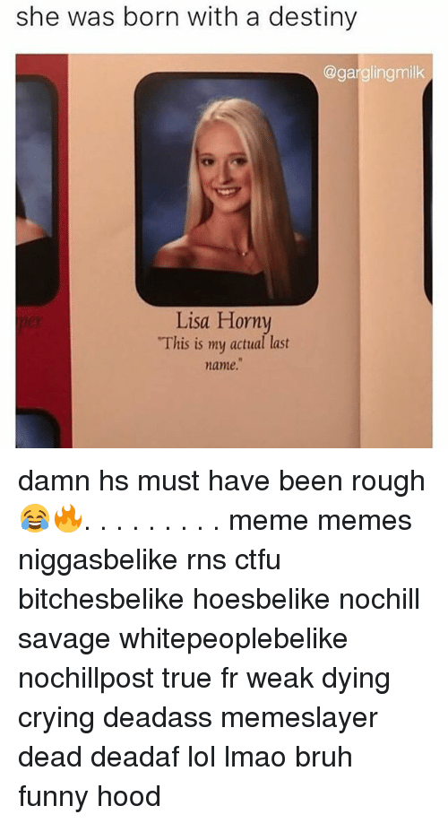 """last names: she was born with a destiny  @gargling milk  Lisa Horny  """"This is my actual last  name. damn hs must have been rough 😂🔥. . . . . . . . . meme memes niggasbelike rns ctfu bitchesbelike hoesbelike nochill savage whitepeoplebelike nochillpost true fr weak dying crying deadass memeslayer dead deadaf lol lmao bruh funny hood"""