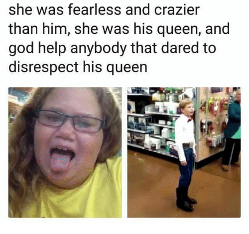 God, Queen, and Help: she was fearless and crazier  than him, she was his queen, and  god help anybody that dared to  disrespect his queen