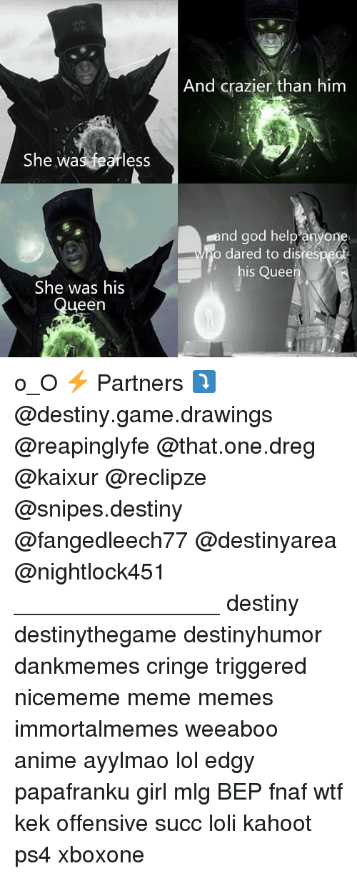 Anime, Destiny, and God: She was fearless  She was his  een  And crazier than him  and god help anyon  o dared to disres  his Quee o_O ⚡ Partners ⤵ @destiny.game.drawings @reapinglyfe @that.one.dreg @kaixur @reclipze @snipes.destiny @fangedleech77 @destinyarea @nightlock451 ________________ destiny destinythegame destinyhumor dankmemes cringe triggered nicememe meme memes immortalmemes weeaboo anime ayylmao lol edgy papafranku girl mlg BEP fnaf wtf kek offensive succ loli kahoot ps4 xboxone