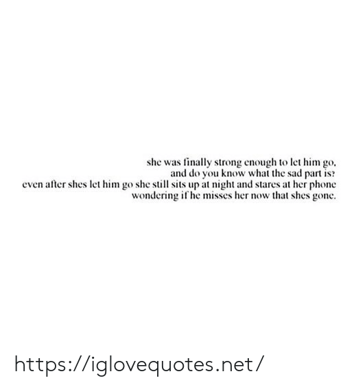 Her Now: she was finally strong enough to let him go  and do you know what the sad part is  even after shes let him go she still sits up at night and stares at her phone  wondering if he misses her now that shes gone https://iglovequotes.net/