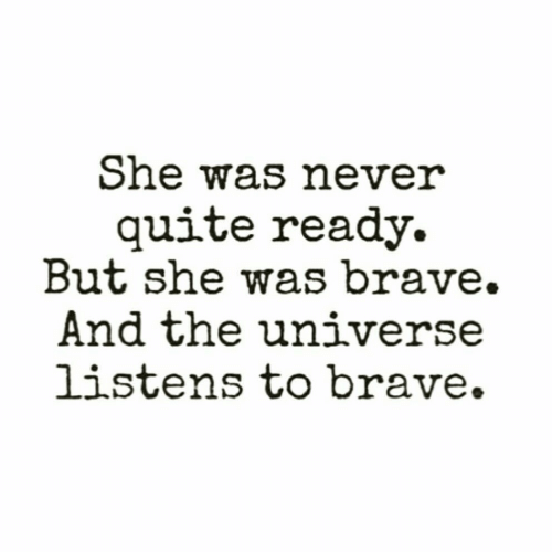 Brave, Quite, and Never: She was never  quite ready  But she was brave.  And the universe  listens to brave.