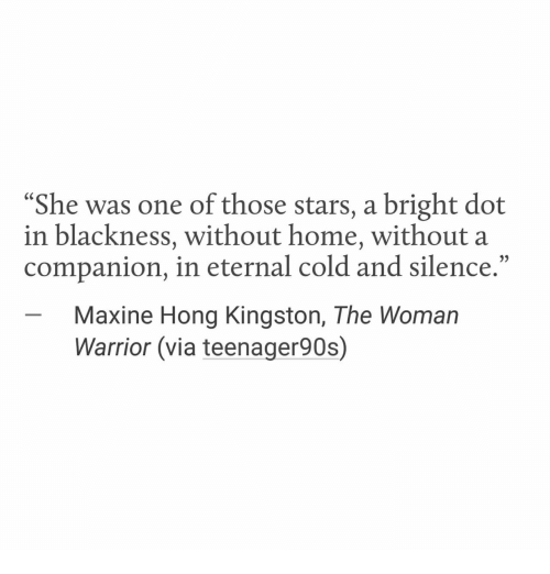 """Maxine: """"She was one of those stars, a bright dot  in blackness, without home, without a  companion, in eternal cold and silence.""""  -Maxine Hong Kingston, The Woman  Warrior (via teenager90s)"""