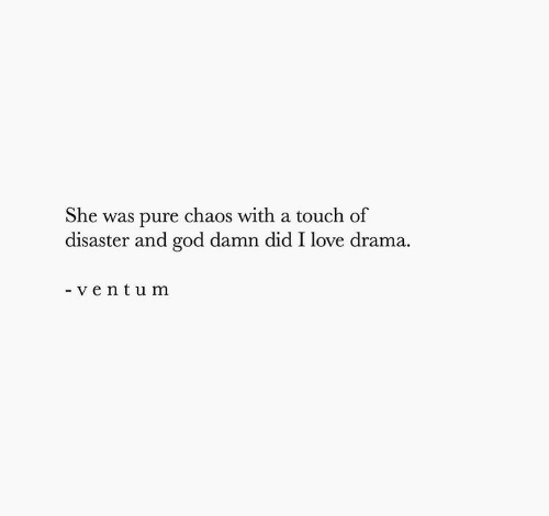 God, Love, and Drama: She was pure chaos with a touch of  disaster and god damn did I love drama  - ventum