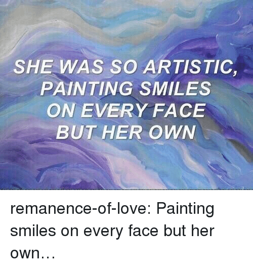 Love, Target, and Tumblr: SHE WAS SO ARTISTIC,  PAINTING SMILES  ON EVERY FACE  BUT HER OWN remanence-of-love:  Painting smiles on every face but her own…
