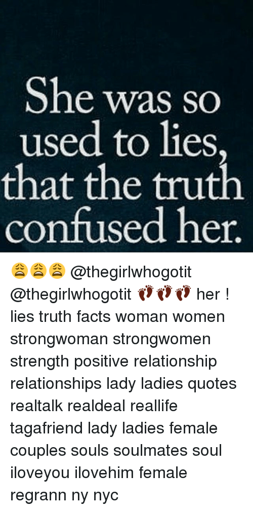 Thats The Truth: She was so  used to lies,  that the truth  confused her 😩😩😩 @thegirlwhogotit @thegirlwhogotit 👣👣👣 her ! lies truth facts woman women strongwoman strongwomen strength positive relationship relationships lady ladies quotes realtalk realdeal reallife tagafriend lady ladies female couples souls soulmates soul iloveyou ilovehim female regrann ny nyc