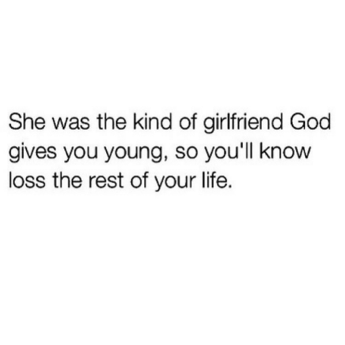 God, Life, and Girlfriend: She was the kind of girlfriend God  gives you young, so you'll know  loss the rest of your life.