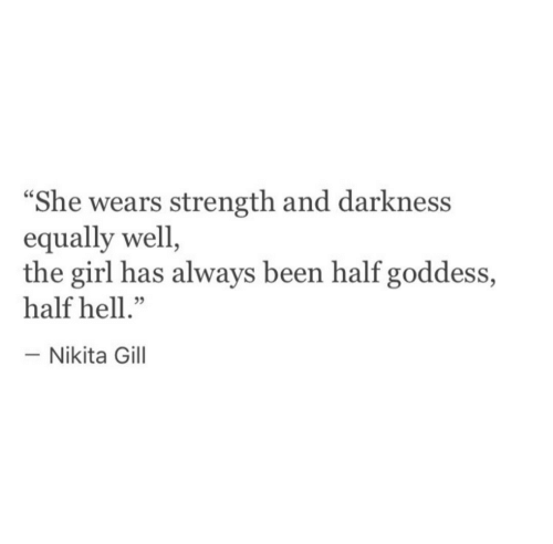 "Girl, Hell, and Been: ""She wears strength and darkness  equally well  the girl has always been half goddess,  half hell.""  -Nikita Gill"