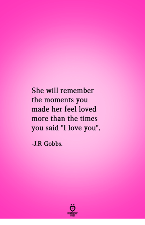 """Love, I Love You, and Her: She will remember  the moments you  made her feel loved  more than the times  you said """"I love you  -J.R Gobbs.  RELATIONGH  PES"""