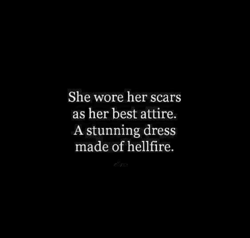 Wore: She wore her scars  as her best attire.  A stunning dress  made of hellfire.