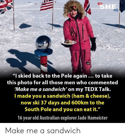 "ham: SHE  YES  CAN  ""I skied back to the Pole again ... to take  this photo for all those men who commented  'Make me a sandwich' on my TEDX Talk.  I made you a sandwich (ham & cheese),  now ski 37 days and 600km to the  South Pole and you can eat it.""  16 year old Australian explorer Jade Hameister Make me a sandwich"