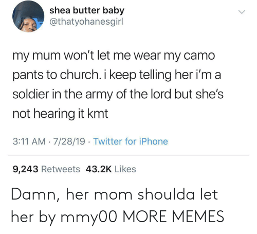 3 11: shea butter baby  @thatyohanesgirl  my mum won't let me wear my camo  pants to church. i keep telling her i'm a  soldier in the army of the lord but she's  not hearing it kmt  3:11 AM 7/28/19 Twitter for iPhone  9,243 Retweets 43.2K Likes Damn, her mom shoulda let her by mmy00 MORE MEMES