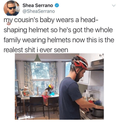 Family, Head, and Shit: Shea Serrano  @SheaSerrano  my cousin's baby wears a head  shaping helmet so he's got the whole  family wearing helmets now this is the  realest shit i ever seen