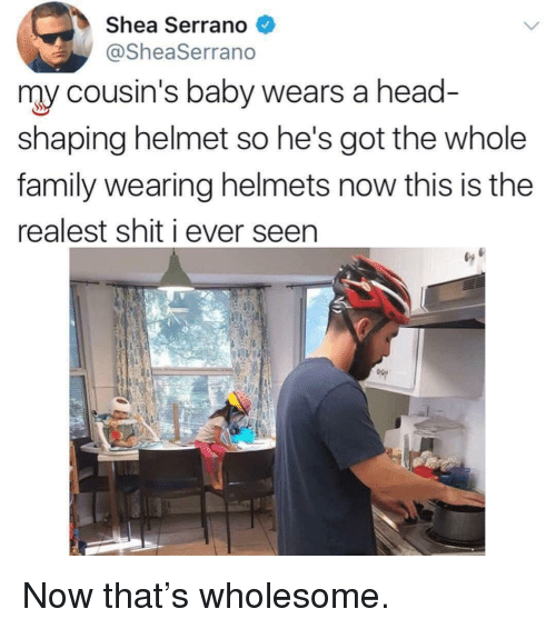Family, Head, and Shit: Shea Serrano  @SheaSerrano  my cousin's baby wears a head  shaping helmet so he's got the whole  family wearing helmets now this is the  realest shit i ever seen <p>Now that's wholesome.</p>