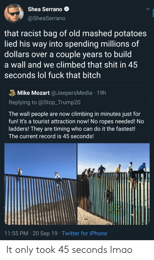 Tourist: Shea Serrano  @SheaSerrano  that racist bag of old mashed potatoes  lied his way into spending millions of  dollars over a couple years to build  a wall and we climbed that shit in 45  seconds lol fuck that bitch  MIKE  Mike Mozart @JeepersMedia19h  MOZART  Replying to @Stop_Trump20  The wall people are now climbing in minutes just for  fun! It's a tourist attraction now! No ropes needed! No  ladders! They are timing who can do it the fastest!  The current record is 45 seconds!  11:55 PM 20 Sep 19 Twitter for iPhone It only took 45 seconds lmao